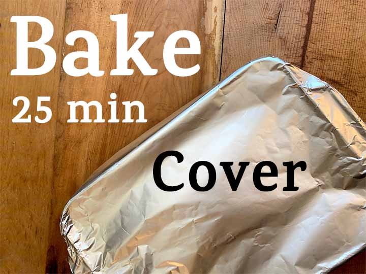 step 9 cover with tin foil and bake for 25 minutes